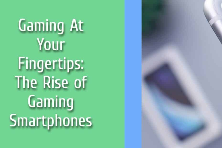 Gaming At Your Fingertips: The Rise of Gaming Smartphones